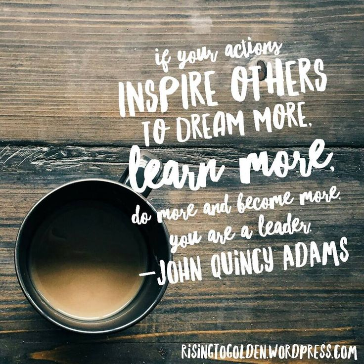 If your actions inspire others to dream more, learn more, do more and become more, you are a leader - John Quincy Adams @risingtogolden