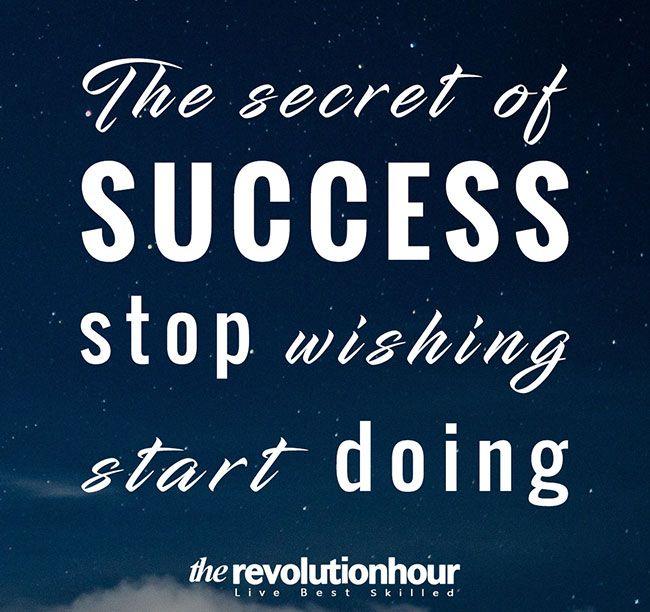 The secret of  success: stop wishing start doing.