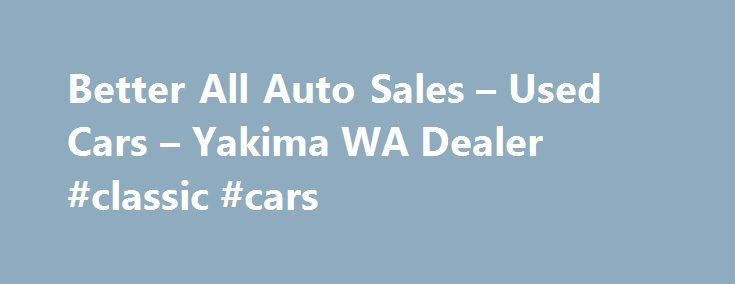 Better All Auto Sales – Used Cars – Yakima WA Dealer #classic #cars http://cars.remmont.com/better-all-auto-sales-used-cars-yakima-wa-dealer-classic-cars/  #auto cars for sale # Better All Auto Sales – Used Cars, Used Box Trucks Yakima, WA Better All Auto Sales 914 South 1st Street Yakima WA 98902 509-452-7789 Yakima Used Cars, Used Box Trucks | Kennewick WA Used Cars, Used Box Trucks | Seattle Used Cars, Used Box Trucks Better All Auto Sales Used…The post Better All Auto Sales – Used Cars –…