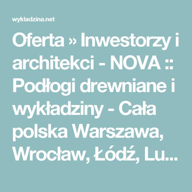 Oferta » Inwestorzy i architekci - NOVA :: Podłogi drewniane i wykładziny - Cała polska Warszawa, Wrocław, Łódź, Lublin, Gdańsk, Gdynia, Olsztyn, Katowice