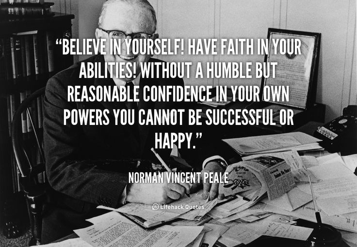 Believe in Yourself! Have Faith in Your Abilities!    Believe in yourself! Have faith in your abilities! Without a humble but reasonable confidence in your own powers you cannot be successful or happy. – Norman Vincent