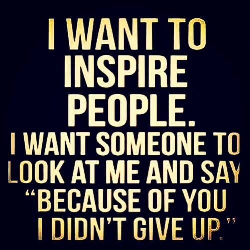 "I want to inspire people. I want someone to look at me and say ""Because of you, I didn't give up.""... my students do this to me everyday and push me to be my best"