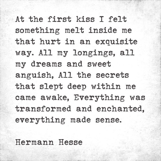 At the first kiss I felt something melt inside me that hurt in an exquisite way. All my longings, all my dreams and sweet anguish, All the secrets that slept deep within me came awake, Everything was transformed and enchanted, everything made sense. Hermann Hesse