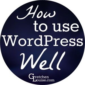 How to Use WordPress Well - Gretchen Louise