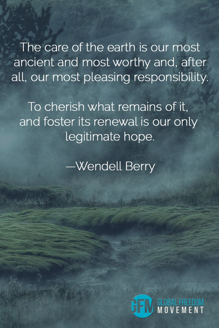 """The care of the earth is our most ancient and most worthy and, after all, our most pleasing responsibility. To cherish what remains of it, and foster its renewal is our only legitimate hope."" - Wendell Berry 