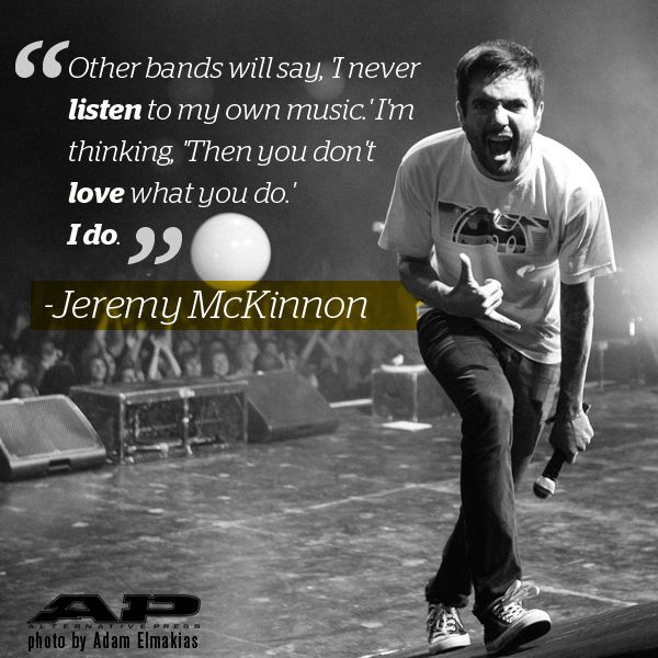 "Jeremy McKinnon — ""Other bands will say, 'I never listen to my own music.' I'm thinking, 'Then you don't love what you do.'I do."""