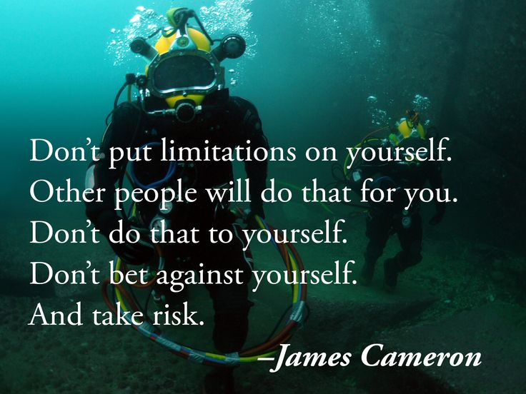 Don't put limitations on yourself. Other people will do that for you. Don't do that to yourself. Don't bet against yourself. And take risk. –James Cameron