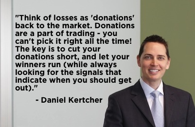 """""""Think of losses as 'donations' back to the market. Donations are a part of trading - you can't pick it right all the time! The key is to cut your donations short, and let your winners run (while always looking for the signals that indicate when you should get out)."""" - Daniel Kertcher #quote"""