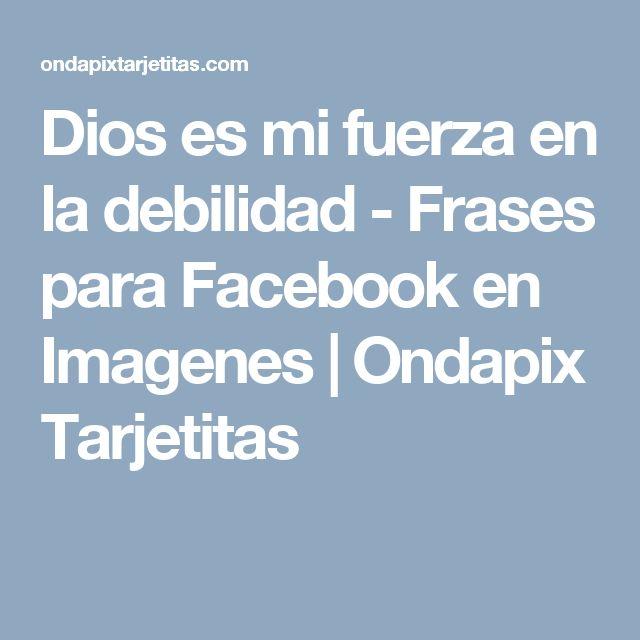 Dios es mi fuerza en la debilidad - Frases para Facebook en Imagenes   Ondapix Tarjetitas