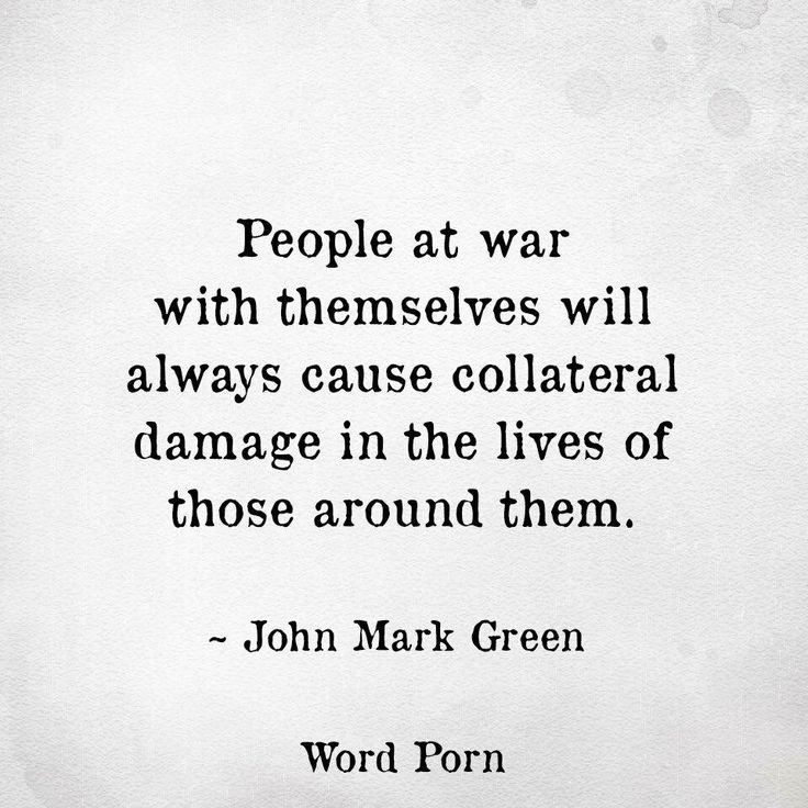 People at war with themselves will always cause collateral damage in the lives of those around them.