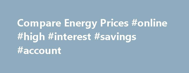 Compare Energy Prices #online #high #interest #savings #account http://savings.remmont.com/compare-energy-prices-online-high-interest-savings-account/  Quote switch your business electricity and gas in under five minutes We Make it Easy...