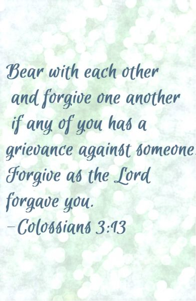 Bear with each other, forgive one another... Forgive as the Lord forgives you.   Colossians 3:13