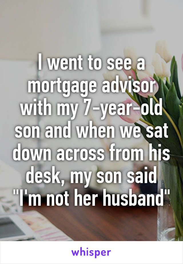 """I went to see a mortgage advisor with my 7-year-old son and when we sat down across from his desk, my son said """"I'm not her husband"""""""