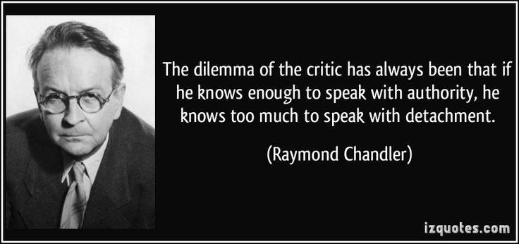 The dilemma of the critic has always been that if he knows enough to speak with authority, he knows too much to speak with detachment. (Raymond Chandler) #quotes #quote #quotations #RaymondChandler