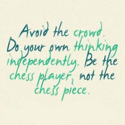 Avoid the crowd. Do your own thinking independently. Be the chess player, not the chess piece.