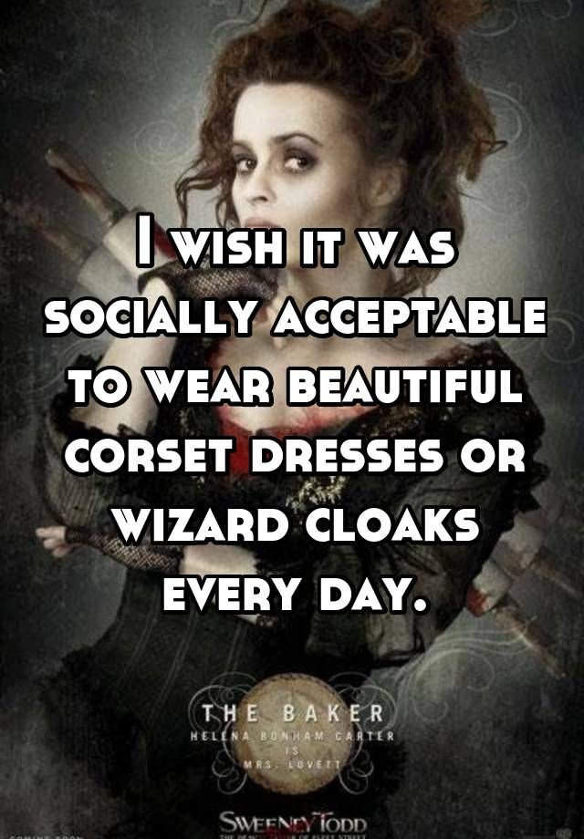 I wish it was socially acceptable to wear beautiful corset dresses or wizard cloaks every day.