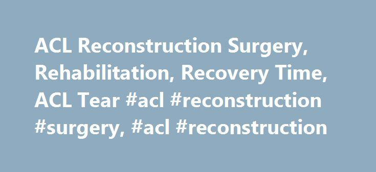 ACL Reconstruction Surgery, Rehabilitation, Recovery Time, ACL Tear #acl #reconstruction #surgery, #acl #reconstruction http://autos.nef2.com/acl-reconstruction-surgery-rehabilitation-recovery-time-acl-tear-acl-reconstruction-surgery-acl-reconstruction/  # ACL reconstruction ACL reconstruction is surgery to replace the anterior cruciate (KROO-she-ate) ligament (ACL) one of the major ligaments in your knee. ACL injuries most commonly occur during sports that involve sudden stops and changes…