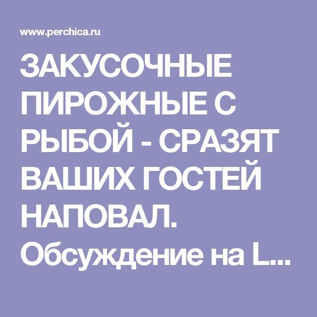 ЗАКУСОЧНЫЕ ПИРОЖНЫЕ С РЫБОЙ - СРАЗЯТ ВАШИХ ГОСТЕЙ НАПОВАЛ. Обсуждение на LiveInternet - Российский Сервис Онлайн-Дневников