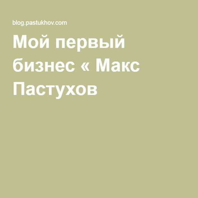 Мой первый бизнес « Макс Пастухов