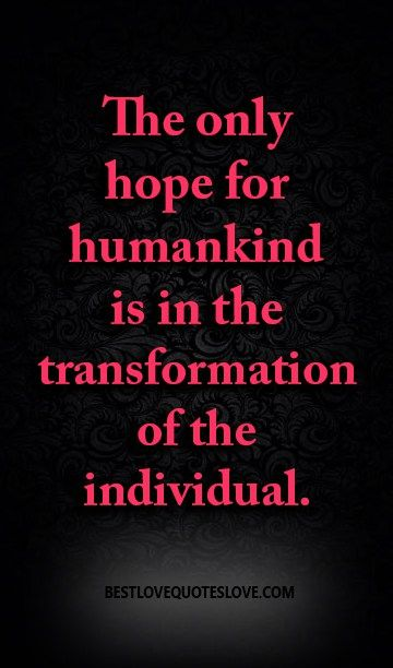 The only hope for humankind is in the transformation of the individual.