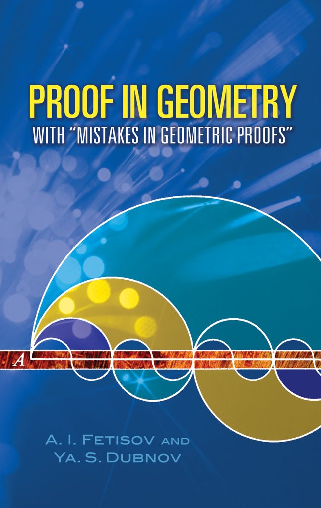 Proof in Geometry by A. I. Fetisov  This single-volume compilation of two books explores the construction of geometric proofs. In addition to offering useful criteria for determining correctness, it presents examples of faulty proofs that illustrate common errors. High-school geometry is the sole prerequisite.Proof in Geometry, the first in this two-part compilation, discusses the construction of geometric proofs and presents criteria useful for determining whether a...