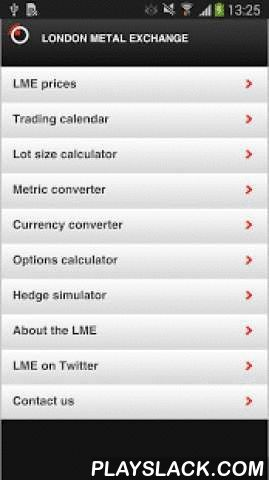 LME  Android App - playslack.com ,  LMEapp – prices and tools for the metals industry Market prices are provided on a next day delayed basis for all LME traded futures contracts including; Aluminium, Aluminium Alloy, Copper, Lead, Nickel, NASAAC, Tin, Zinc, Cobalt, Molybdenum and Steel Billet. Features:Access: • Free • Global • Easy to use London Metal Exchange prices: • Instant access • Next day delayed data • LME Official and Closing Prices • Charts Resources: • Multi-functional…