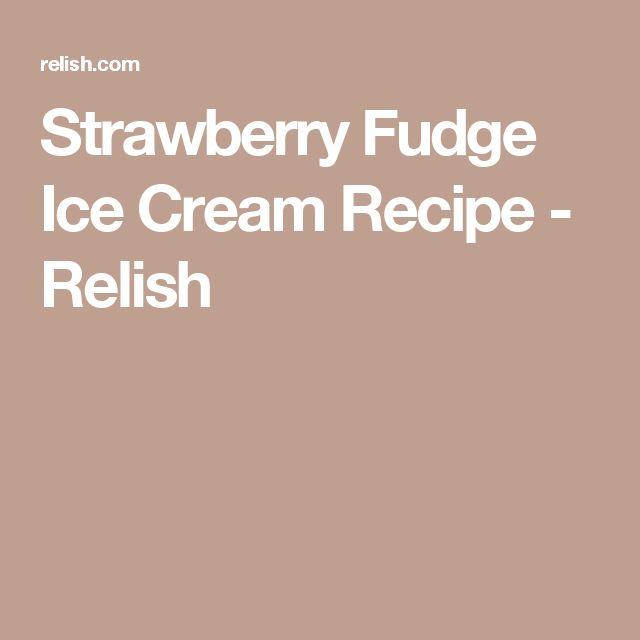 Strawberry Fudge Ice Cream Recipe - Relish
