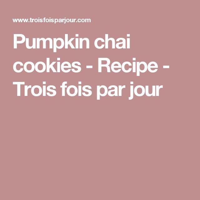 Pumpkin chai cookies - Recipe - Trois fois par jour