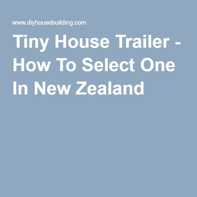 Tiny House Trailer - How To Select One In New Zealand