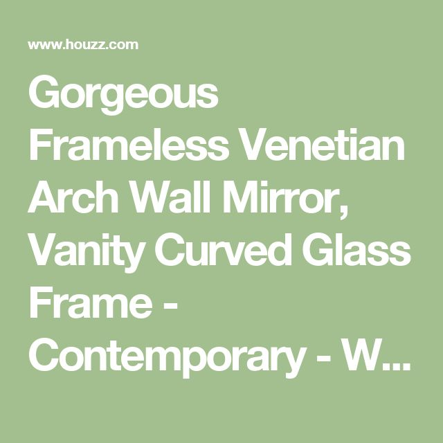 Gorgeous Frameless Venetian Arch Wall Mirror, Vanity Curved Glass Frame - Contemporary - Wall Mirrors - by My Swanky Home