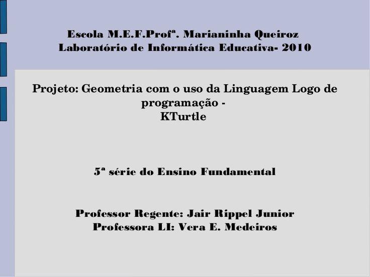 Escola M.E.F.Profª. Marianinha Queiroz Laboratório de Informática Educativa- 2010 Projeto:GeometriacomousodaLinguagemLogode programação KTurtle 5ª…