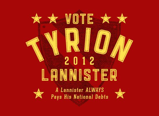 Vote Tyrion Lanaster 2012. A Lanister always pays his national debts.