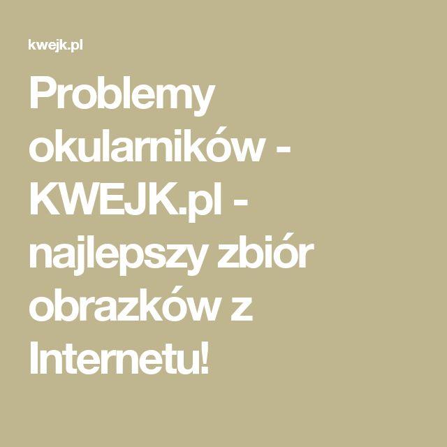 Problemy okularników - KWEJK.pl - najlepszy zbiór obrazków z Internetu!