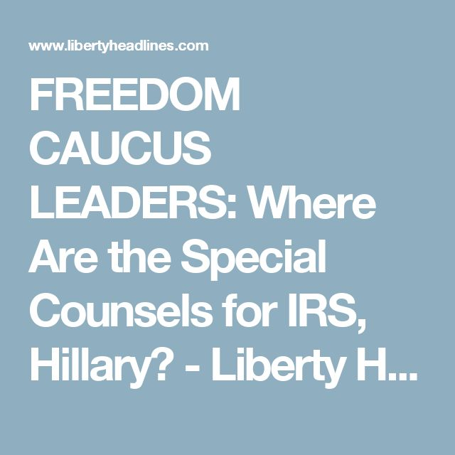 FREEDOM CAUCUS LEADERS: Where Are the Special Counsels for IRS, Hillary? - Liberty Headlines