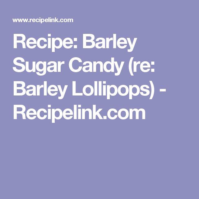 Recipe: Barley Sugar Candy (re: Barley Lollipops) - Recipelink.com