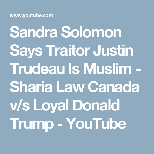 Sandra Solomon Says Traitor Justin Trudeau Is Muslim - Sharia Law Canada v/s Loyal Donald Trump - YouTube