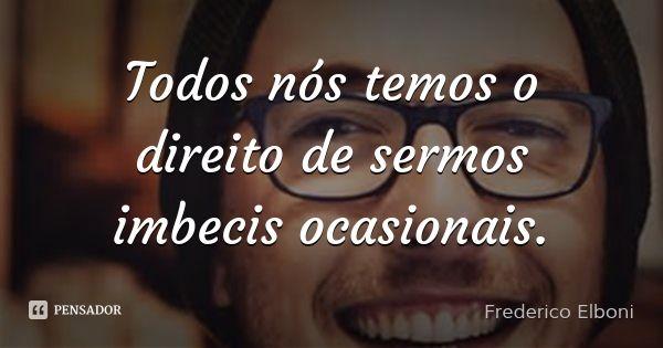 Todos nós temos o direito de sermos imbecis ocasionais. — Frederico Elboni