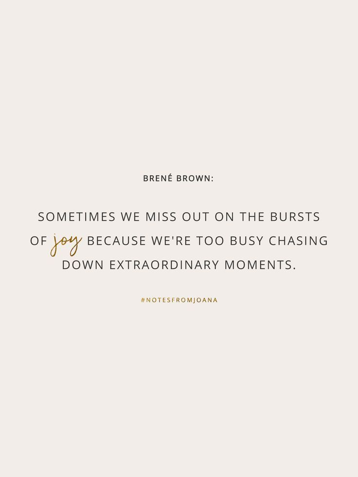 20 Inspirational Quotes To Help You Become Your Best Self. Sometimes we miss out on the bursts of joy because we're too busy chasing down extraordinary moments. BRENÉ BROWN // Notes from Joana