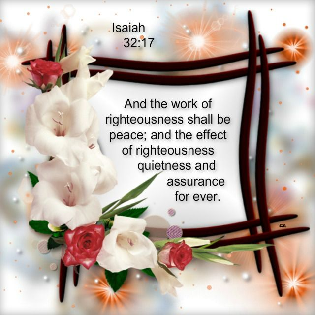Isaiah 32:17  And the work of righteousness shall be peace; and the effect of righteousness quietness and assurance for ever. <3