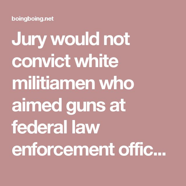 Jury would not convict white militiamen who aimed guns at federal law enforcement officers / Boing Boing