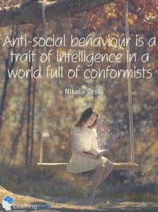 Anti-social behaviour is a trait of intelligence in a world full of conformists.