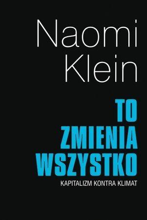 """Naomi Klein, """"To zmienia wszystko: kapitalizm kontra klimat"""", przeł. Hanna Jankowskia, Katarzyna Makaruk, Muza, Warszawa 2016. 590 stron"""