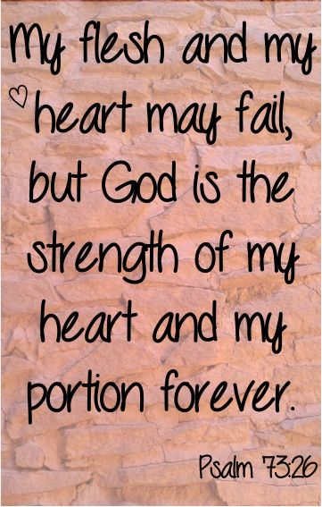 My flesh and my heart may fail, but God is the strength of my heart and my portion forever! ~ Psalm 73:26