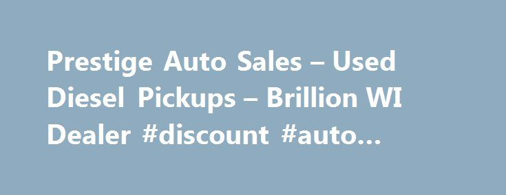Prestige Auto Sales – Used Diesel Pickups – Brillion WI Dealer #discount #auto #body #parts http://autos.nef2.com/prestige-auto-sales-used-diesel-pickups-brillion-wi-dealer-discount-auto-body-parts/  #prestige auto traders # Prestige Auto Sales – Brillion WI, 54110 Prestige Auto Sales Brillion Used Diesel Pickups, Used Pickup Trucks Lot 54110 When you visit Prestige Auto Salesin Brillion WI, we will treat you like you own the place. Our goal is to not only meet your expectations, but exceed…