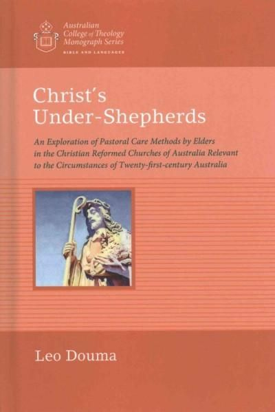 Christ's Under-Shepherds: An Exploration of Pastoral Care Methods by Elders in the Christian Reformed Churches of...