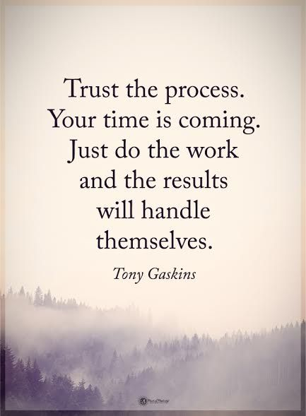 Trust the process. Your time is coming. Just do the work and the results will handle themselves.
