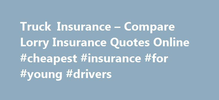 Truck Insurance – Compare Lorry Insurance Quotes Online #cheapest #insurance #for #young #drivers http://insurances.remmont.com/truck-insurance-compare-lorry-insurance-quotes-online-cheapest-insurance-for-young-drivers/  #truck insurance # A Guide to Lorry Insurance All vehicles on the UK roads are required by law to have adequate insurance to protect them and road users from financial losses after an accident. Trucks are obviously no exception to this rule, all business owners and drivers…