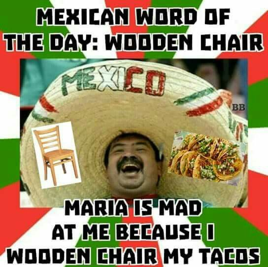 ❤❤❤ Mexican Word of the Day: Wooden Chair. Maria is mad at me because I Wooden Chair My Tacos! HeHeHe...12 Jan. 2016 ❤❤❤