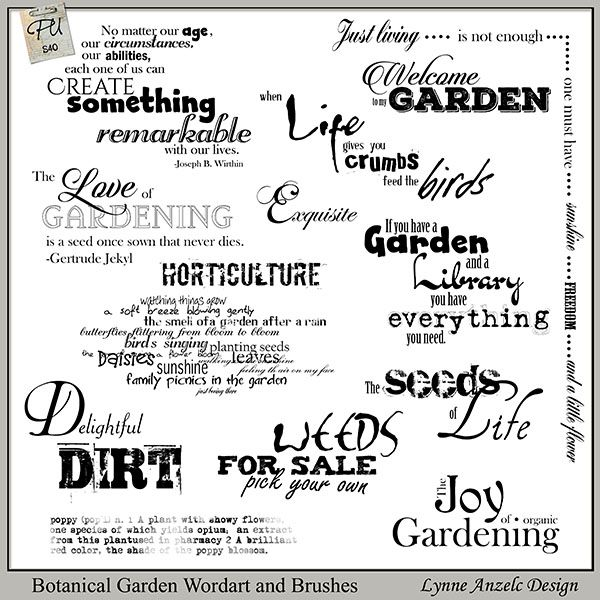 Words to garden by, these thirteen phrases and three words in both PNG and ABR (where software applicable) are perfect to add that finishing touch. This goes well with the Botanical Garden kit!