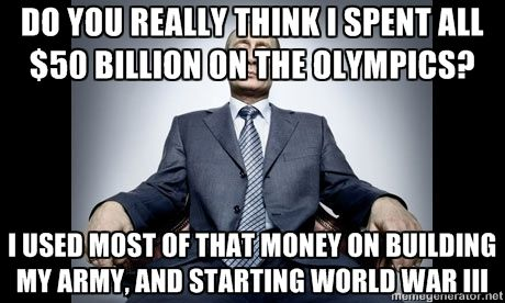 Do you really think I spent all $50 billion on the Olympics? I used most of that money on building my army, and starting World War III - Vladimir Putin | Meme Generator